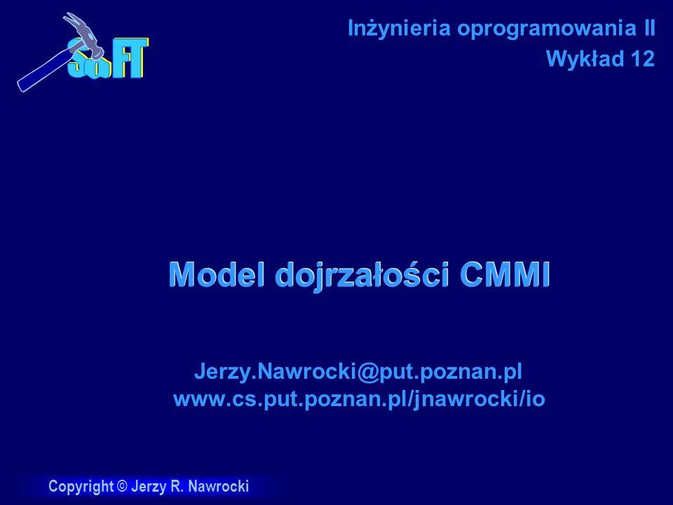 Copyright © Jerzy R. Nawrocki Model dojrzałości CMMI Jerzy.Nawrocki@put.poznan.pl www.cs.put.poznan.pl/jnawrocki/io Inżynieria oprogramowania II Wykła