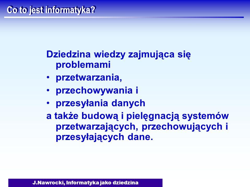 J.Nawrocki, Informatyka jako dziedzina Co to jest informatyka? Dziedzina wiedzy zajmująca się problemami przetwarzania, przechowywania i przesyłania d