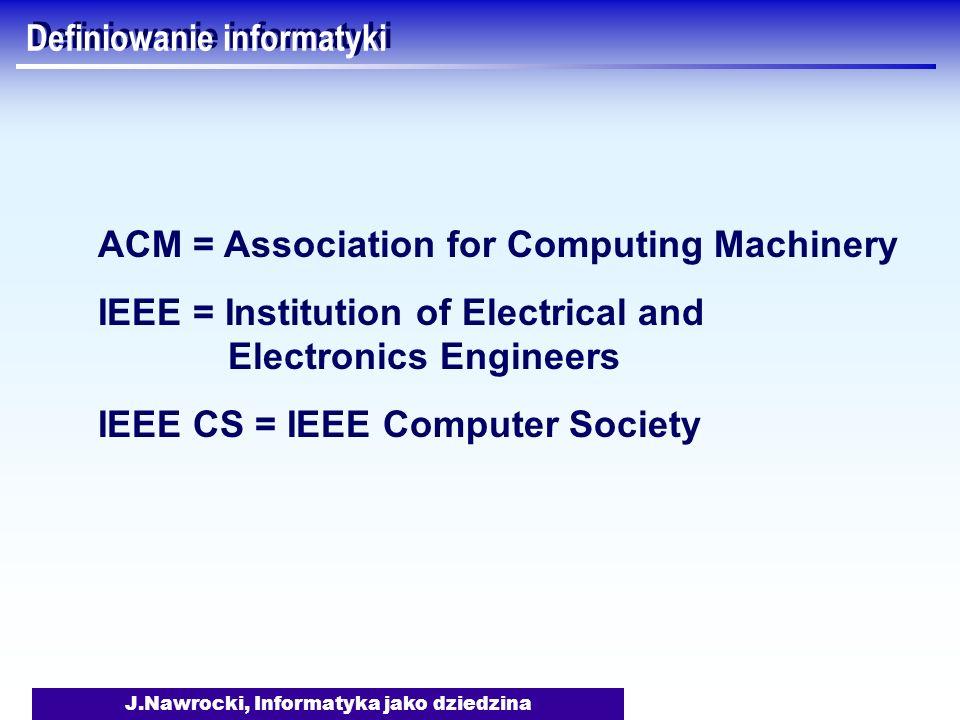 J.Nawrocki, Informatyka jako dziedzina Definiowanie informatyki ACM = Association for Computing Machinery IEEE = Institution of Electrical and Electro