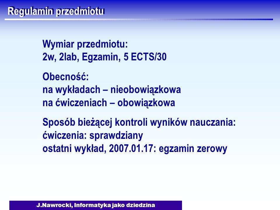 J.Nawrocki, Informatyka jako dziedzina Regulamin przedmiotu Wymiar przedmiotu: 2w, 2lab, Egzamin, 5 ECTS/30 Obecność: na wykładach – nieobowiązkowa na