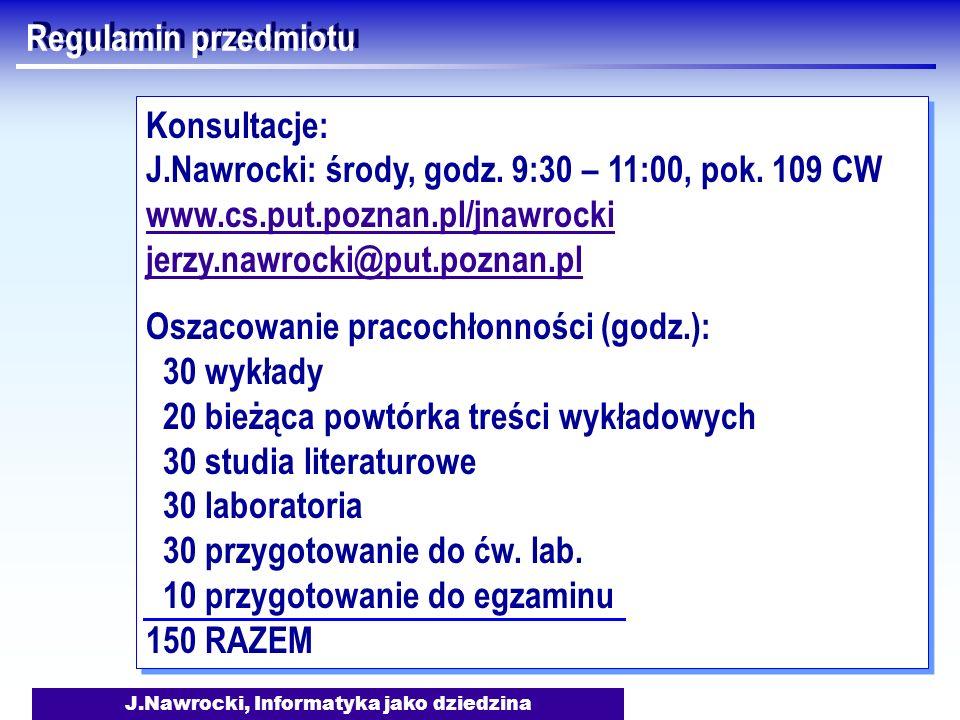 J.Nawrocki, Informatyka jako dziedzina Regulamin przedmiotu Konsultacje: J.Nawrocki: środy, godz. 9:30 – 11:00, pok. 109 CW www.cs.put.poznan.pl/jnawr