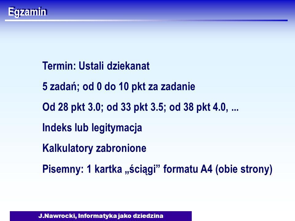 J.Nawrocki, Informatyka jako dziedzina Egzamin Termin: Ustali dziekanat 5 zadań; od 0 do 10 pkt za zadanie Od 28 pkt 3.0; od 33 pkt 3.5; od 38 pkt 4.0