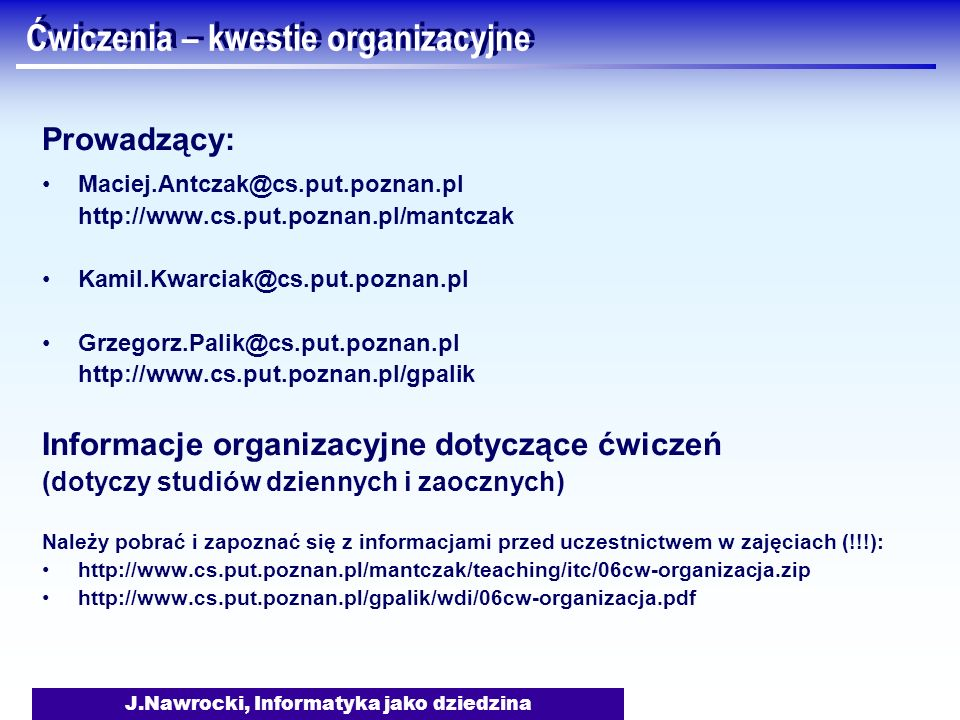 J.Nawrocki, Informatyka jako dziedzina Ćwiczenia – kwestie organizacyjne Prowadzący: Maciej.Antczak@cs.put.poznan.pl http://www.cs.put.poznan.pl/mantc