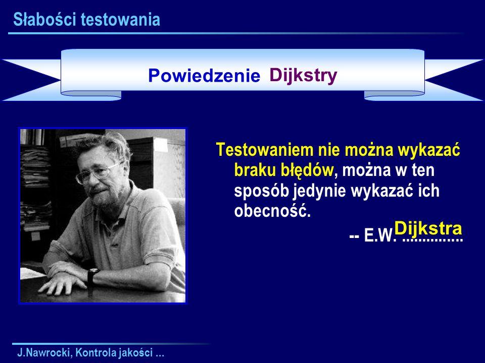 J.Nawrocki, Kontrola jakości... Słabości testowania Testowaniem nie można wykazać braku błędów, można w ten sposób jedynie wykazać ich obecność. -- E.