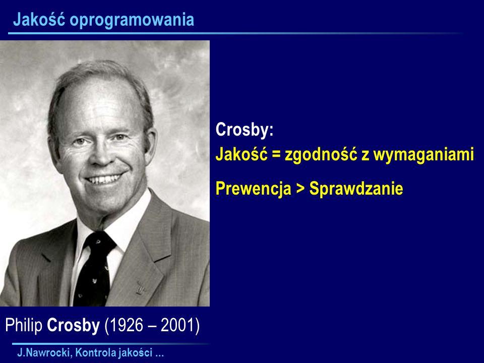 J.Nawrocki, Kontrola jakości... Jakość oprogramowania Crosby: Jakość = zgodność z wymaganiami Prewencja > Sprawdzanie Philip Crosby (1926 – 2001)