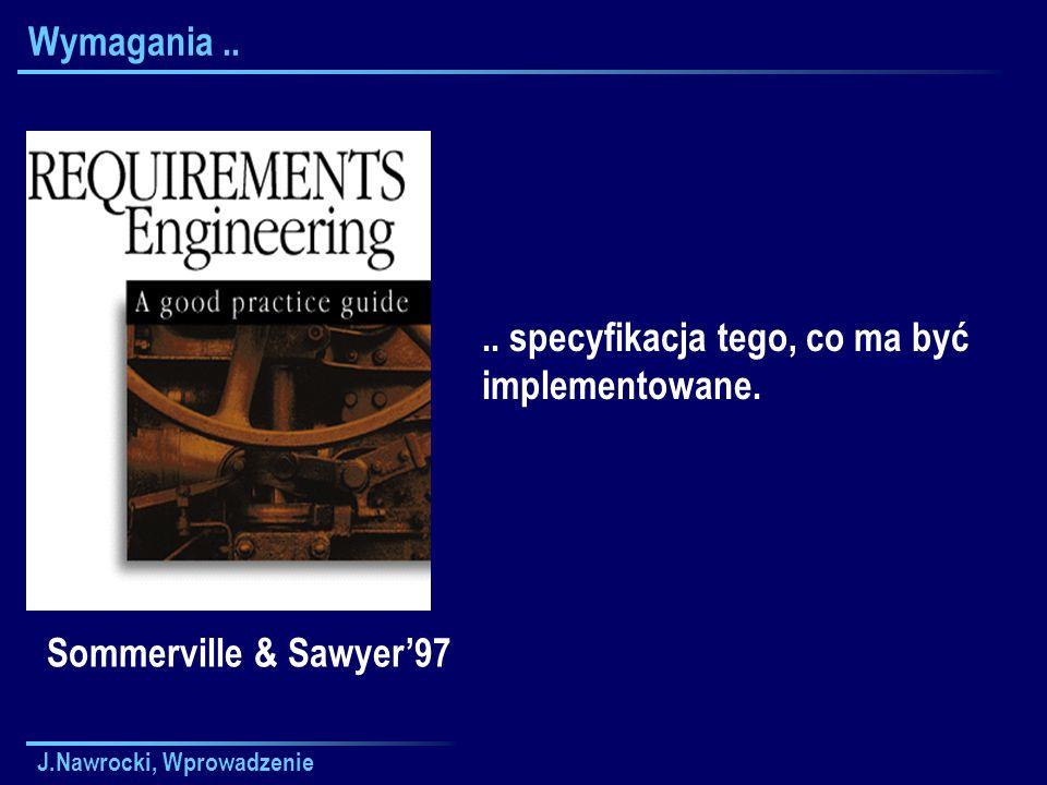 J.Nawrocki, Wprowadzenie Wymagania.... specyfikacja tego, co ma być implementowane. Sommerville & Sawyer97