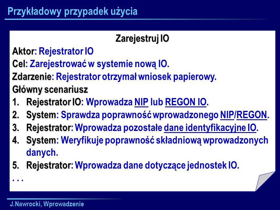J.Nawrocki, Wprowadzenie Przykładowy przypadek użycia Zarejestruj IO Aktor Aktor: Rejestrator IO Cel Cel: Zarejestrować w systemie nową IO. Zdarzenie