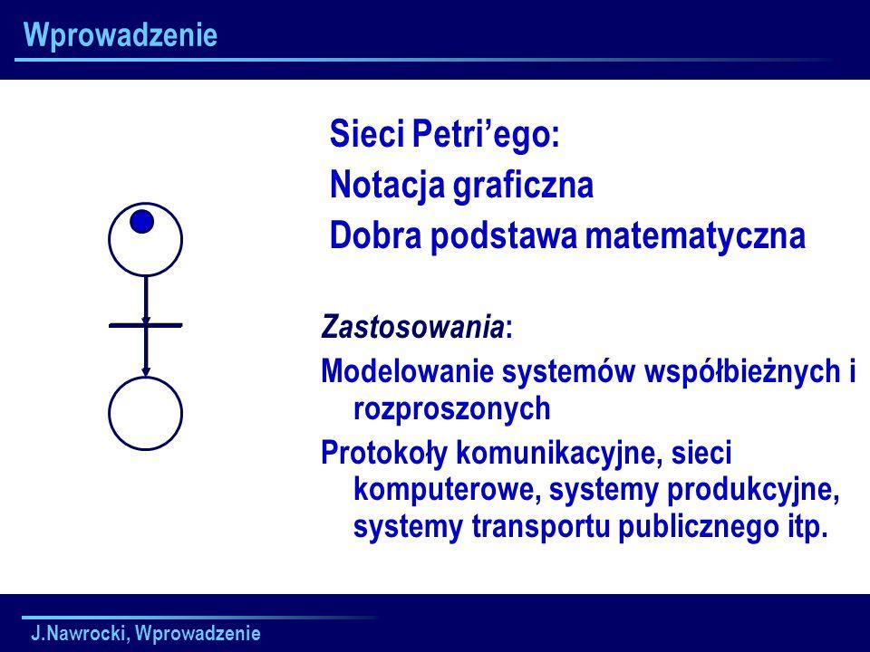 J.Nawrocki, Wprowadzenie Wprowadzenie Sieci Petriego: Notacja graficzna Dobra podstawa matematyczna Zastosowania : Modelowanie systemów współbieżnych