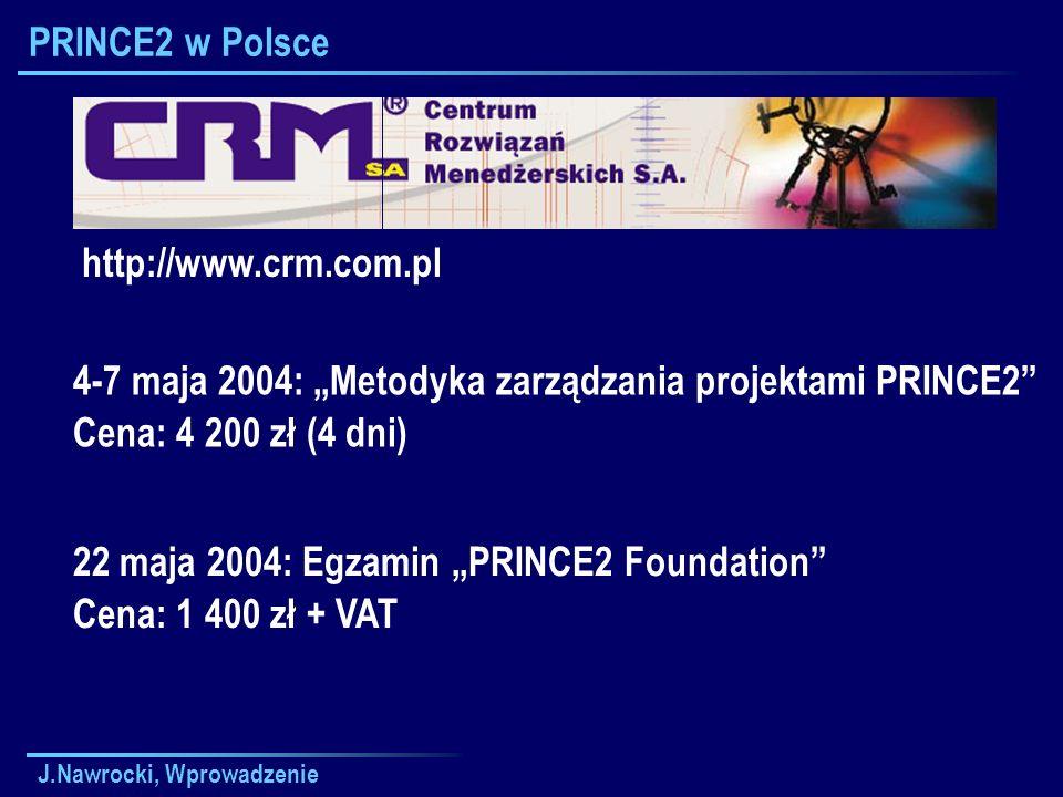 J.Nawrocki, Wprowadzenie PRINCE2 w Polsce http://www.crm.com.pl 4-7 maja 2004: Metodyka zarządzania projektami PRINCE2 Cena: 4 200 zł (4 dni) 22 maja