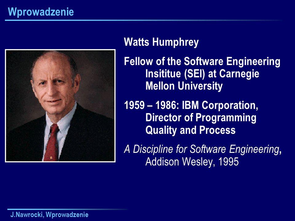 J.Nawrocki, Wprowadzenie Wprowadzenie Watts Humphrey Fellow of the Software Engineering Insititue (SEI) at Carnegie Mellon University 1959 – 1986: IBM