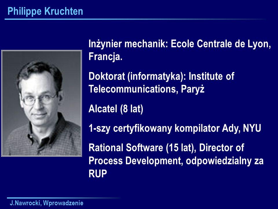 J.Nawrocki, Wprowadzenie Philippe Kruchten Inżynier mechanik: Ecole Centrale de Lyon, Francja. Doktorat (informatyka): Institute of Telecommunications