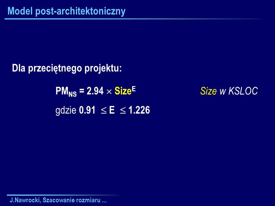 J.Nawrocki, Szacowanie rozmiaru... Model post-architektoniczny Size w KSLOC Dla przeciętnego projektu: PM NS = 2.94 Size E gdzie 0.91 E 1.226