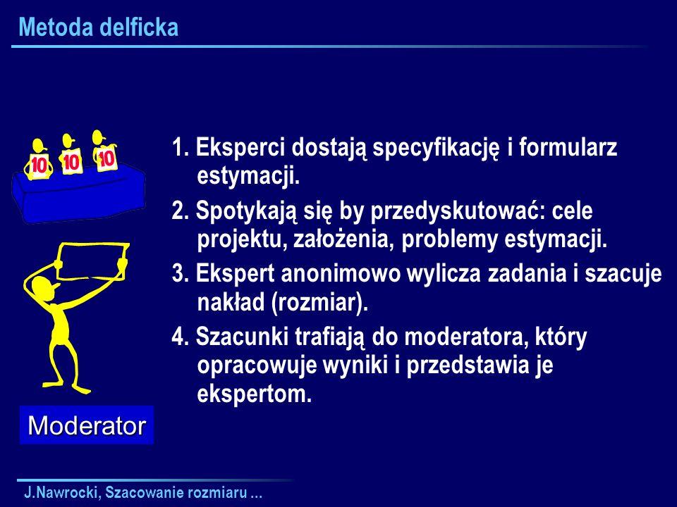 J.Nawrocki, Szacowanie rozmiaru... Metoda delficka 1. Eksperci dostają specyfikację i formularz estymacji. 2. Spotykają się by przedyskutować: cele pr