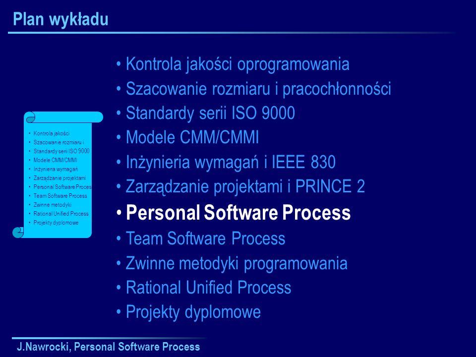 J.Nawrocki, Personal Software Process Plan wykładu Kontrola jakości oprogramowania Szacowanie rozmiaru i pracochłonności Standardy serii ISO 9000 Modele CMM/CMMI Inżynieria wymagań i IEEE 830 Zarządzanie projektami i PRINCE 2 Personal Software Process Team Software Process Zwinne metodyki programowania Rational Unified Process Projekty dyplomowe Kontrola jakości Szacowanie rozmiaru i Standardy serii ISO 9000 Modele CMM/CMMI Inżynieria wymagań Zarządzanie projektami Personal Software Process Team Software Process Zwinne metodyki Rational Unified Process Projekty dyplomowe