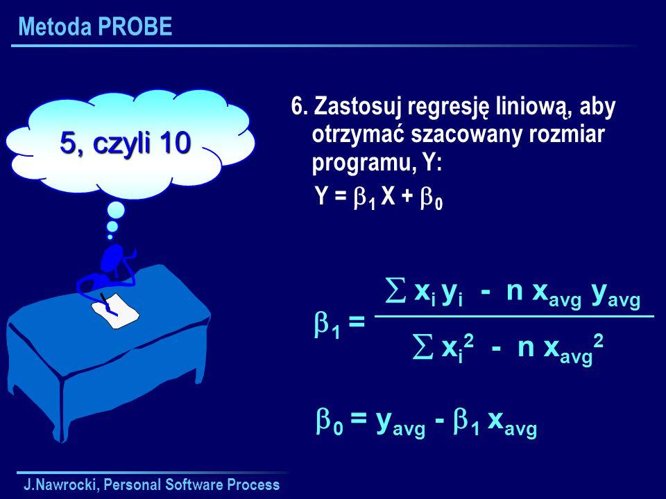 J.Nawrocki, Personal Software Process Metoda PROBE 6. Zastosuj regresję liniową, aby otrzymać szacowany rozmiar programu, Y: Y = 1 X + 0 x i y i - n x