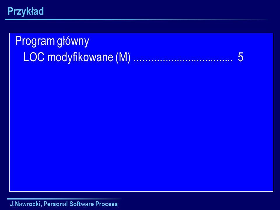 J.Nawrocki, Personal Software Process Przykład Program główny LOC modyfikowane (M)................................... 5