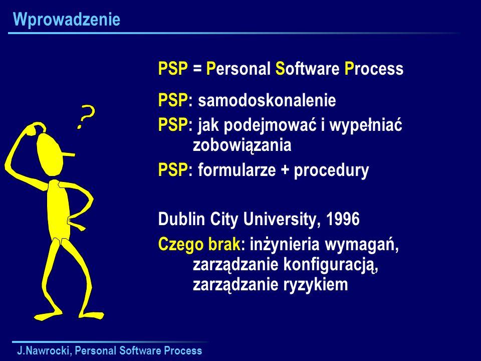 J.Nawrocki, Personal Software Process Wprowadzenie PSP = Personal Software Process PSP: samodoskonalenie PSP: jak podejmować i wypełniać zobowiązania PSP: formularze + procedury Dublin City University, 1996 Czego brak: inżynieria wymagań, zarządzanie konfiguracją, zarządzanie ryzykiem