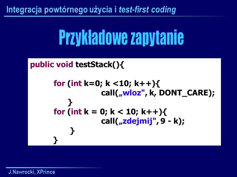 J.Nawrocki, XPrince Integracja powtórnego użycia i test-first coding public void testStack(){ for (int k=0; k <10; k++){ call(wloz , k, DONT_CARE); } for (int k = 0; k < 10; k++){ call(zdejmij , 9 - k); }
