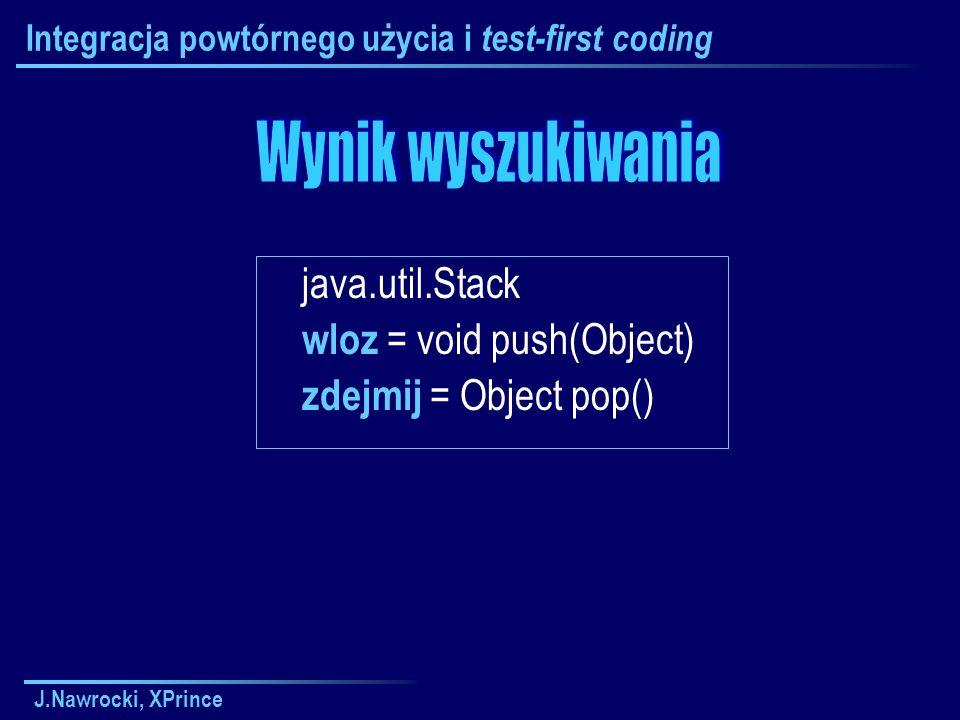 J.Nawrocki, XPrince Integracja powtórnego użycia i test-first coding java.util.Stack wloz = void push(Object) zdejmij = Object pop()