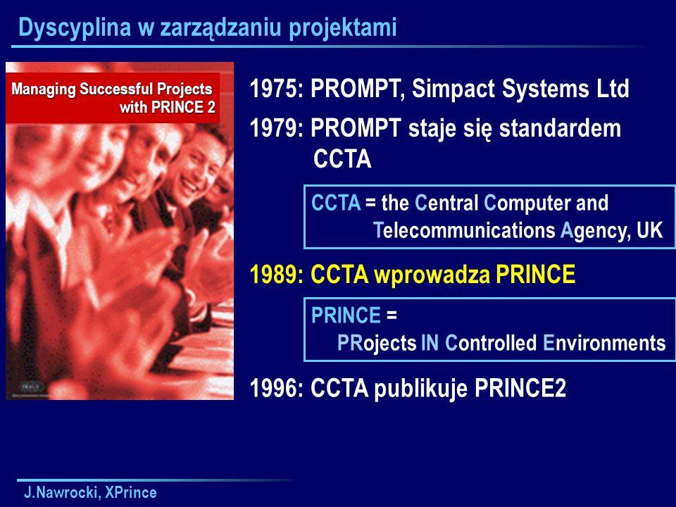 J.Nawrocki, XPrince Dyscyplina w zarządzaniu projektami 1975: PROMPT, Simpact Systems Ltd 1979: PROMPT staje się standardem CCTA Managing Successful Projects with PRINCE 2 1989: CCTA wprowadza PRINCE CCTA = the Central Computer and Telecommunications Agency, UK 1996: CCTA publikuje PRINCE2 PRINCE = PRojects IN Controlled Environments