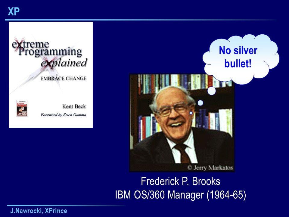 J.Nawrocki, XPrince XP Frederick P. Brooks IBM OS/360 Manager (1964-65) No silver bullet!