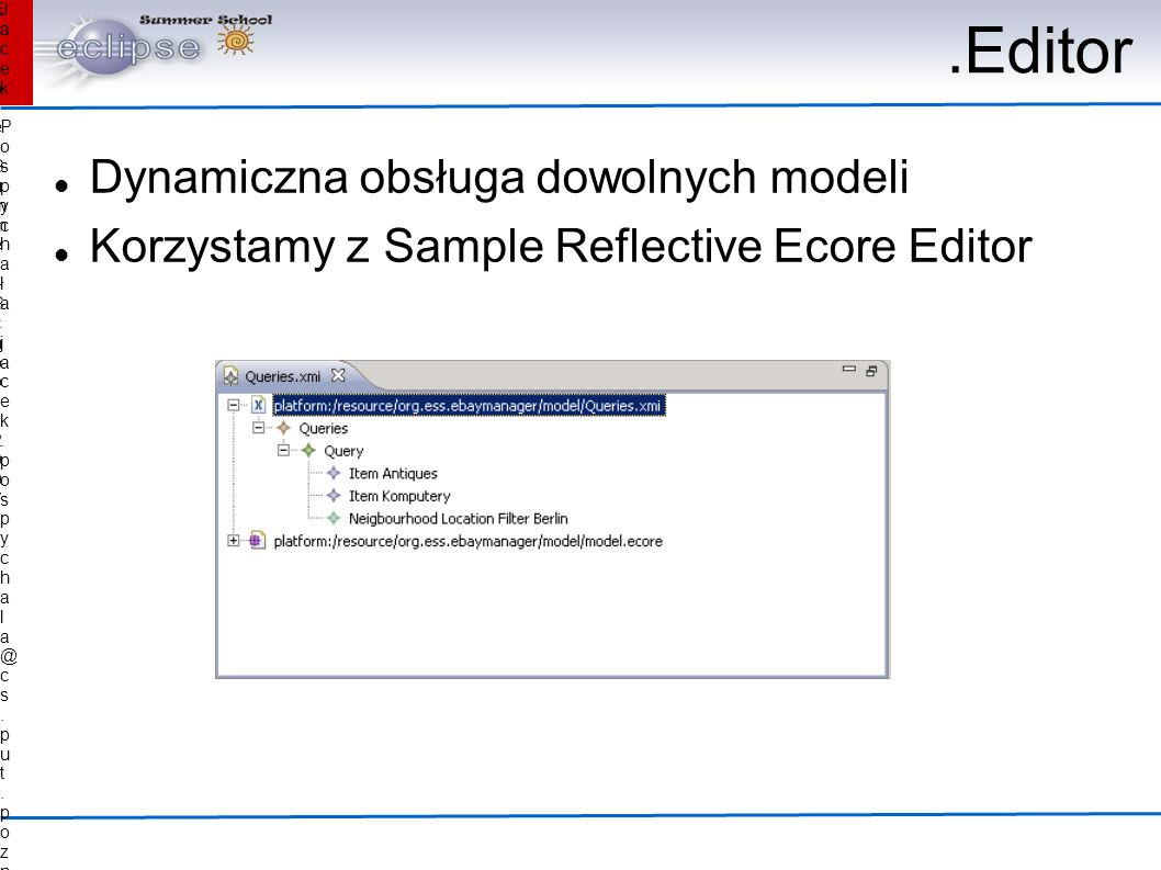 Jacek Pospychała Pospychała Eclipse Summer School 2007Eclipse Summer School 2007.Editor Dynamiczna obsługa dowolnych modeli Korzystamy z Sample Reflective Ecore Editor