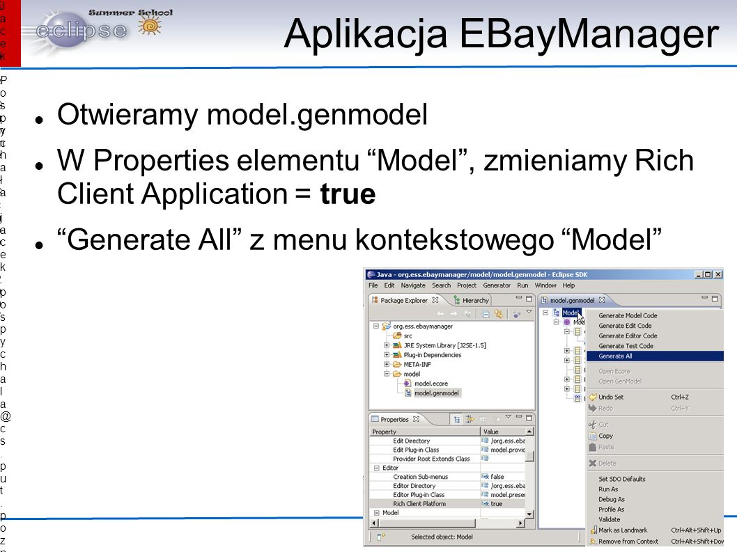 Jacek Pospychała Pospychała Eclipse Summer School 2007Eclipse Summer School 2007 Aplikacja EBayManager Otwieramy model.genmodel W Properties elementu Model, zmieniamy Rich Client Application = true Generate All z menu kontekstowego Model