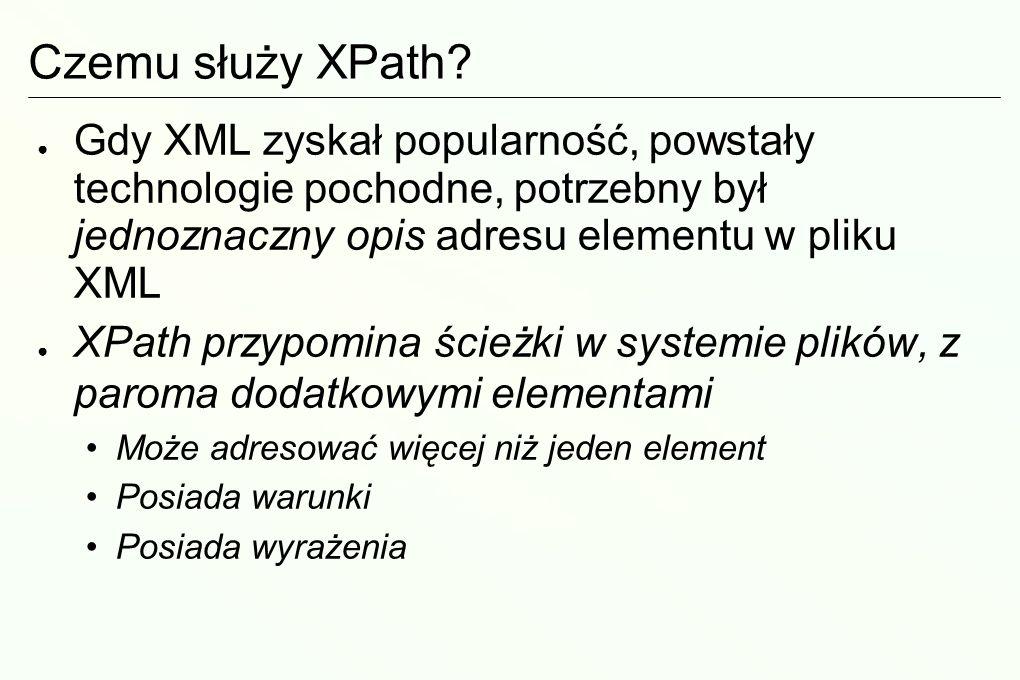 Wykład XPath – adresy do elementów XML Czemu służy XPath? Ścieżki (ang. access paths) Osie (ang. axes) Warunki (ang. node tests) Predykaty (ang. predi