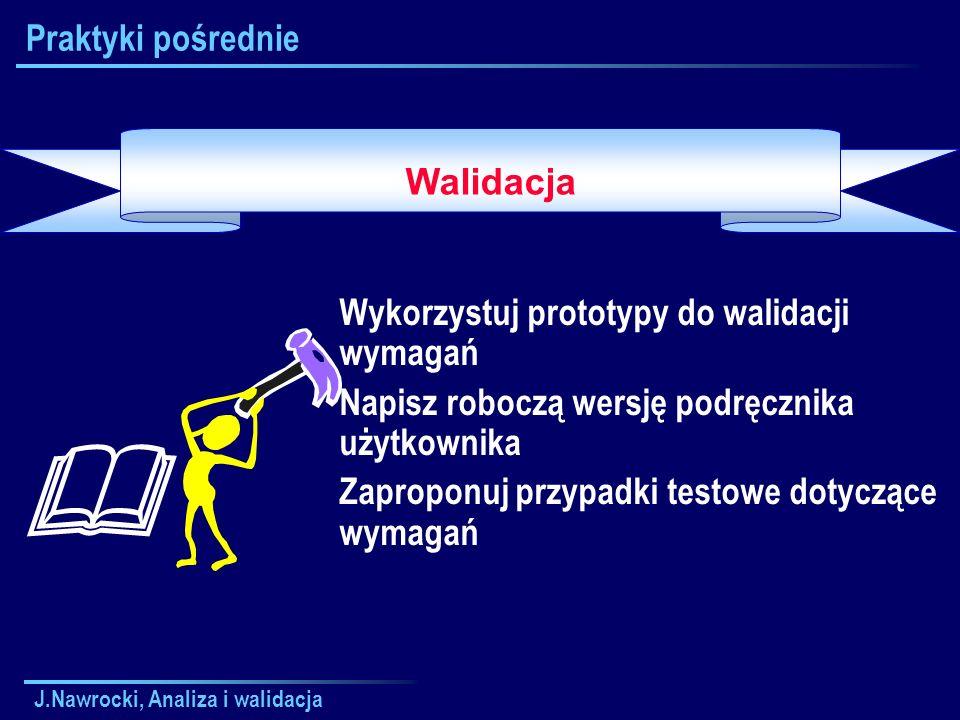 J.Nawrocki, Analiza i walidacja Praktyki pośrednie Wykorzystuj prototypy do walidacji wymagań Napisz roboczą wersję podręcznika użytkownika Zaproponuj