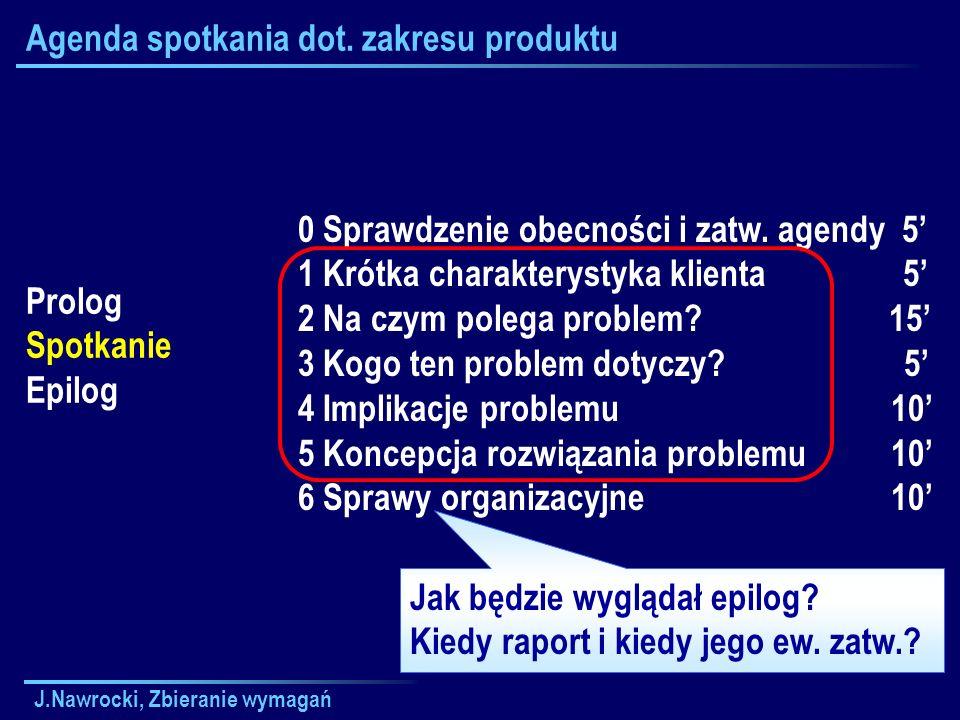 J.Nawrocki, Zbieranie wymagań Agenda spotkania dot. zakresu produktu Prolog Spotkanie Epilog 0 Sprawdzenie obecności i zatw. agendy 5 1 Krótka charakt