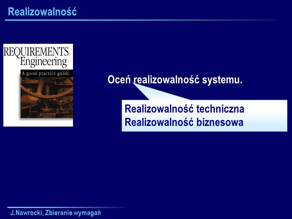 J.Nawrocki, Zbieranie wymagań Realizowalność Oceń realizowalność systemu. Realizowalność techniczna Realizowalność biznesowa