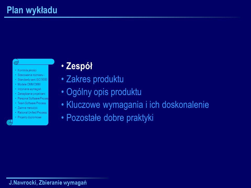 J.Nawrocki, Zbieranie wymagań Plan wykładu Zespół Zakres produktu Ogólny opis produktu Kluczowe wymagania i ich doskonalenie Pozostałe dobre praktyki