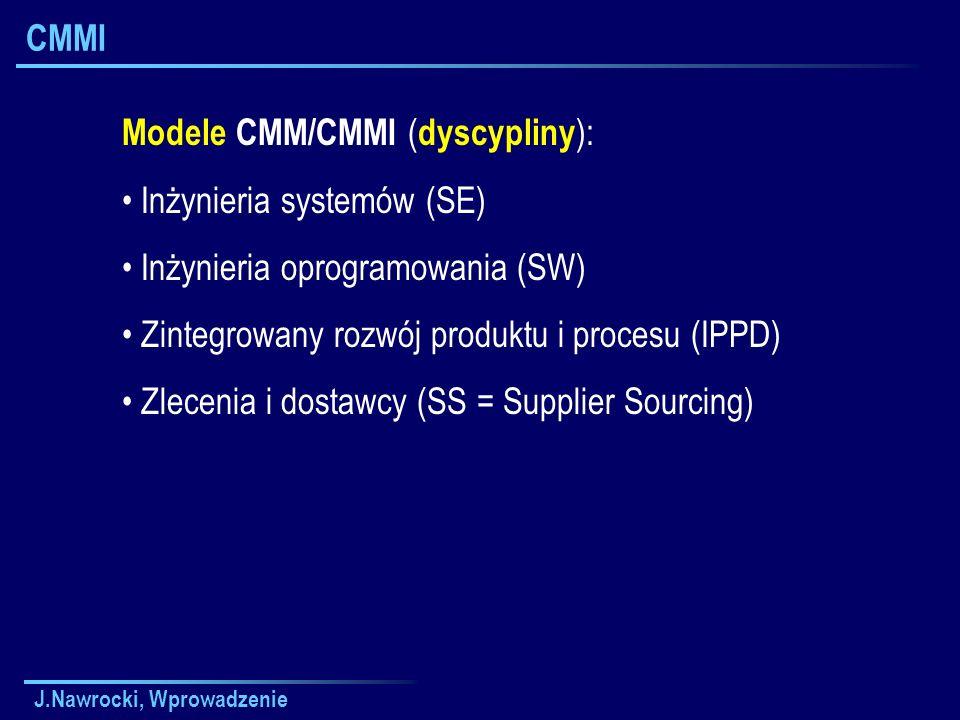 J.Nawrocki, Wprowadzenie CMMI Modele CMM/CMMI ( dyscypliny ): Inżynieria systemów (SE) Inżynieria oprogramowania (SW) Zintegrowany rozwój produktu i procesu (IPPD) Zlecenia i dostawcy (SS = Supplier Sourcing)