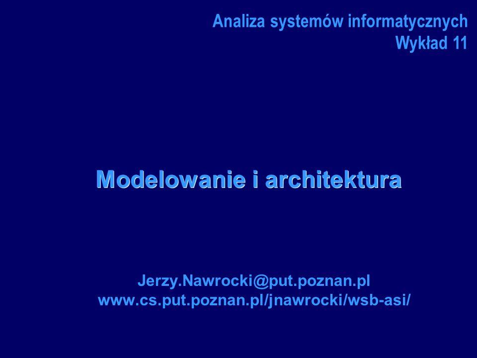 Modelowanie i architektura Jerzy.Nawrocki@put.poznan.pl www.cs.put.poznan.pl/jnawrocki/wsb-asi/ Analiza systemów informatycznych Wykład 11