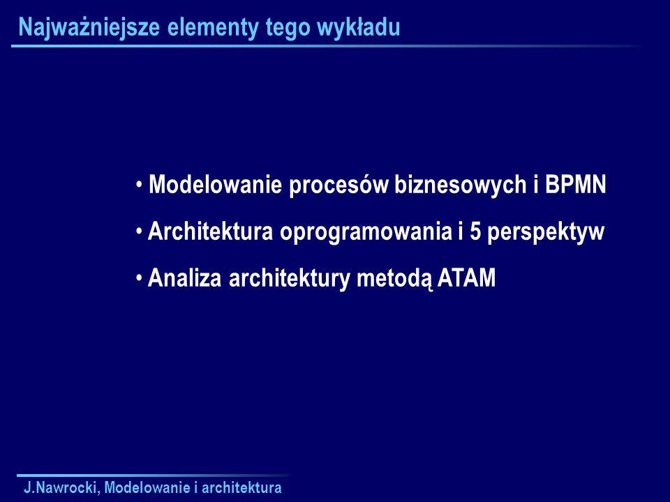 J.Nawrocki, Modelowanie i architektura Najważniejsze elementy tego wykładu Modelowanie procesów biznesowych i BPMN Architektura oprogramowania i 5 per