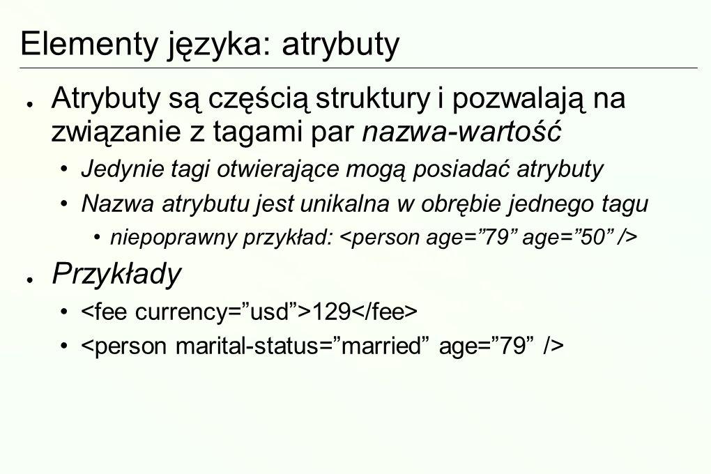 Elementy języka: atrybuty Atrybuty są częścią struktury i pozwalają na związanie z tagami par nazwa-wartość Jedynie tagi otwierające mogą posiadać atrybuty Nazwa atrybutu jest unikalna w obrębie jednego tagu niepoprawny przykład: Przykłady 129