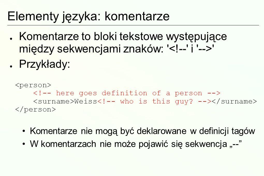 Elementy języka: komentarze Komentarze to bloki tekstowe występujące między sekwencjami znaków: Przykłady: Komentarze nie mogą być deklarowane w definicji tagów W komentarzach nie może pojawić się sekwencja -- Weiss