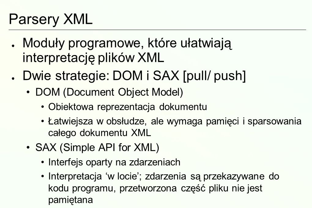 Parsery XML Moduły programowe, które ułatwiają interpretację plików XML Dwie strategie: DOM i SAX [pull/ push] DOM (Document Object Model) Obiektowa r