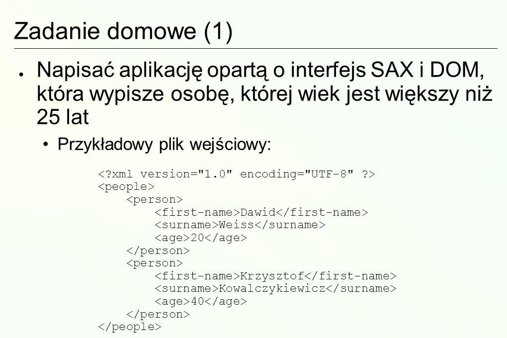 Zadanie domowe (1) Napisać aplikację opartą o interfejs SAX i DOM, która wypisze osobę, której wiek jest większy niż 25 lat Przykładowy plik wejściowy: Dawid Weiss 20 Krzysztof Kowalczykiewicz 40