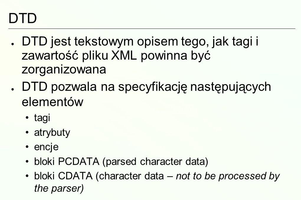 DTD DTD jest tekstowym opisem tego, jak tagi i zawartość pliku XML powinna być zorganizowana DTD pozwala na specyfikację następujących elementów tagi atrybuty encje bloki PCDATA (parsed character data) bloki CDATA (character data – not to be processed by the parser)