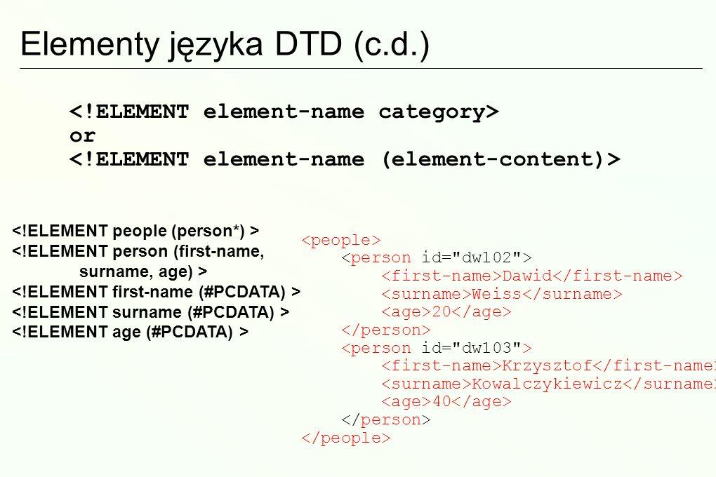 Elementy języka DTD (c.d.) Dawid Weiss 20 Krzysztof Kowalczykiewicz 40 or <!ELEMENT person (first-name, surname, age) >