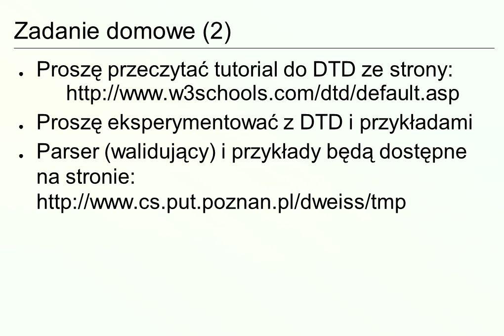 Zadanie domowe (2) Proszę przeczytać tutorial do DTD ze strony: http://www.w3schools.com/dtd/default.asp Proszę eksperymentować z DTD i przykładami Parser (walidujący) i przykłady będą dostępne na stronie: http://www.cs.put.poznan.pl/dweiss/tmp