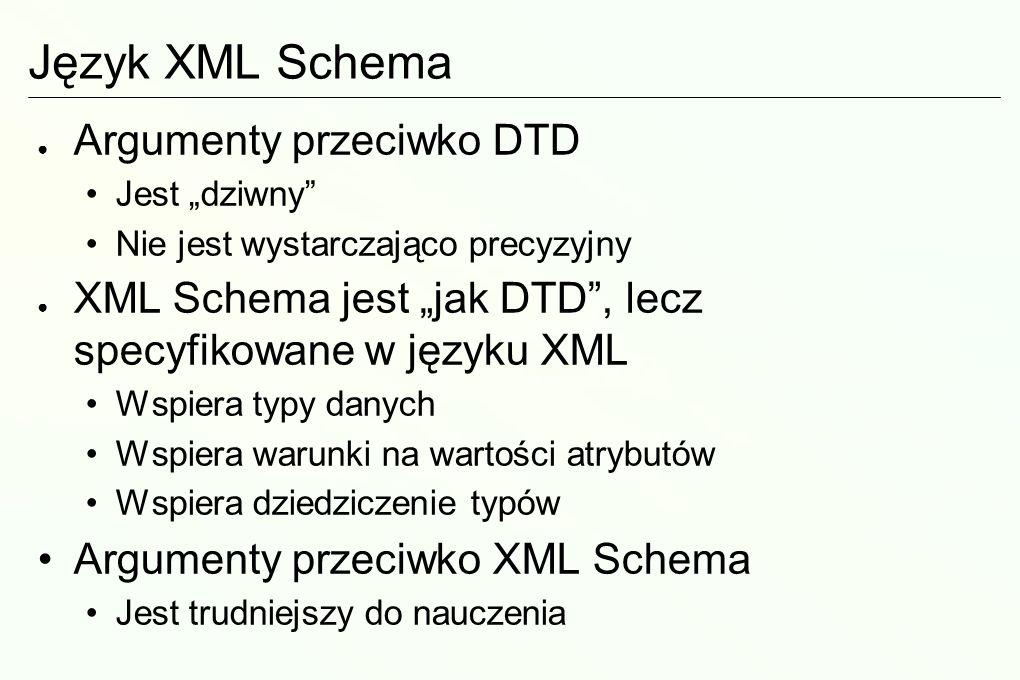 Język XML Schema Argumenty przeciwko DTD Jest dziwny Nie jest wystarczająco precyzyjny XML Schema jest jak DTD, lecz specyfikowane w języku XML Wspiera typy danych Wspiera warunki na wartości atrybutów Wspiera dziedziczenie typów Argumenty przeciwko XML Schema Jest trudniejszy do nauczenia