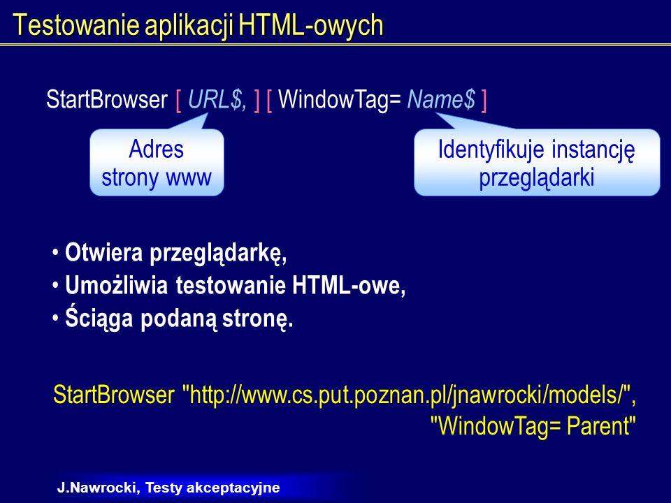 J.Nawrocki, Testy akceptacyjne Testowanie aplikacji HTML-owych Browser action$, recMethod$, parameters$ Wykonuje akcję za pomocą przeglądarki Back, Forward, NewPage, SetFrame, CloseWin,..