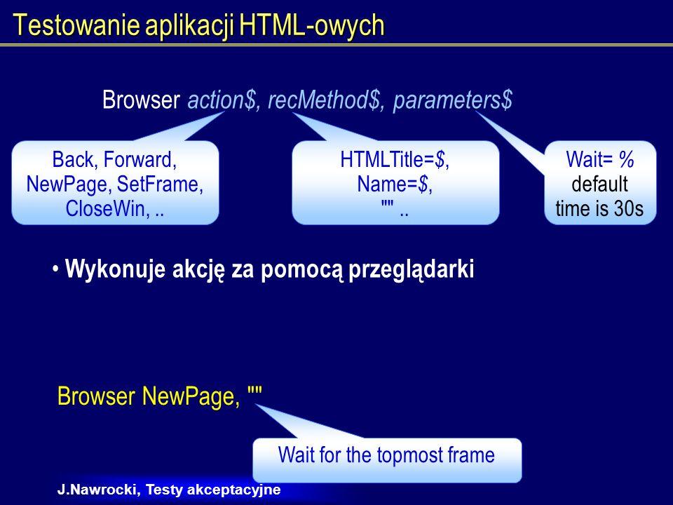 J.Nawrocki, Testy akceptacyjne Testowanie aplikacji HTML-owych HTML action%, recMethod$, parameters$ Wykonuje akcję myszką na znaczniku HTML-owym.