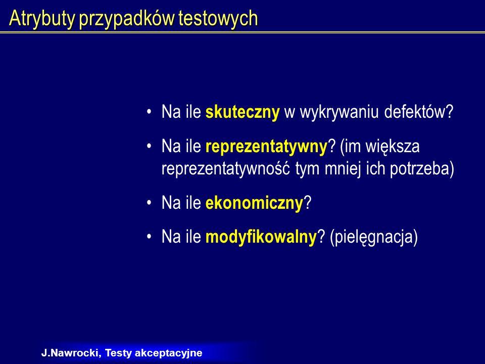 J.Nawrocki, Testy akceptacyjne Automatyczne wykonywanie testów Skuteczność Reprezentatywność ModyfikowalnośćEkonomiczność