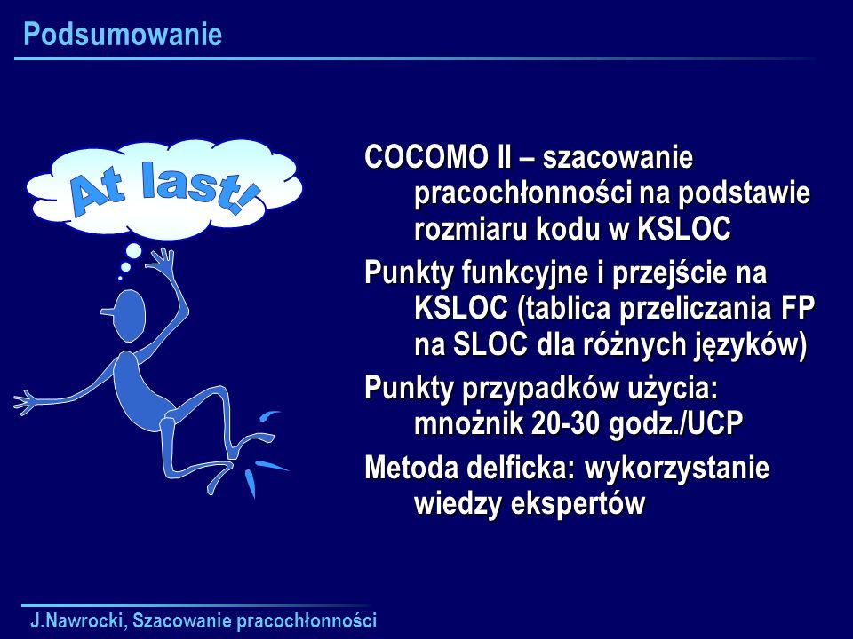 J.Nawrocki, Szacowanie pracochłonności Podsumowanie COCOMO II – szacowanie pracochłonności na podstawie rozmiaru kodu w KSLOC Punkty funkcyjne i przej