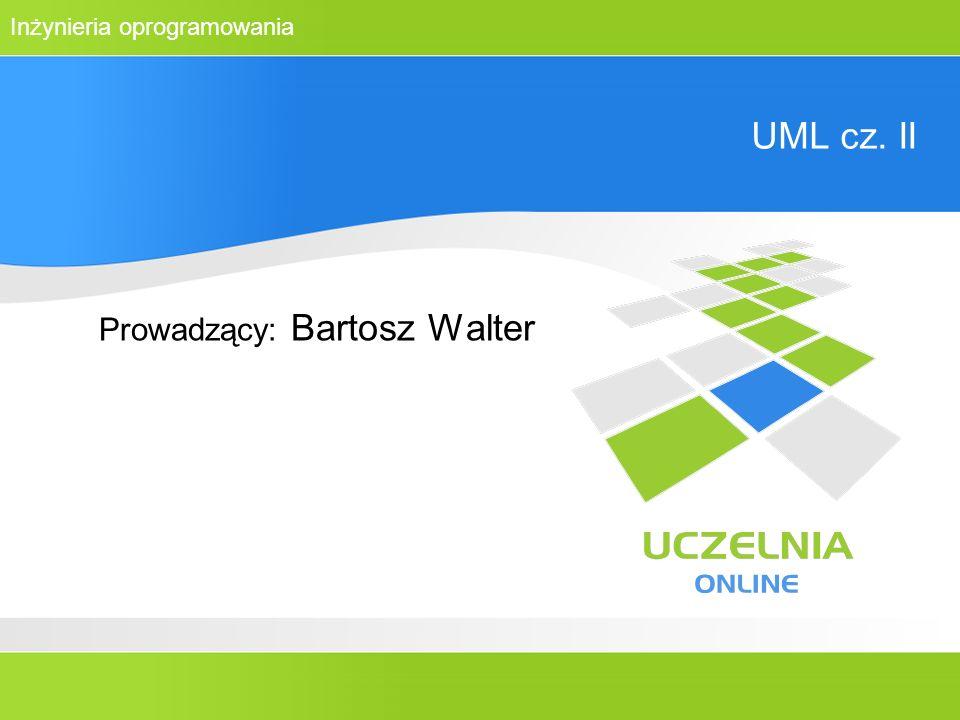 Inżynieria oprogramowania UML cz. II Prowadzący: Bartosz Walter