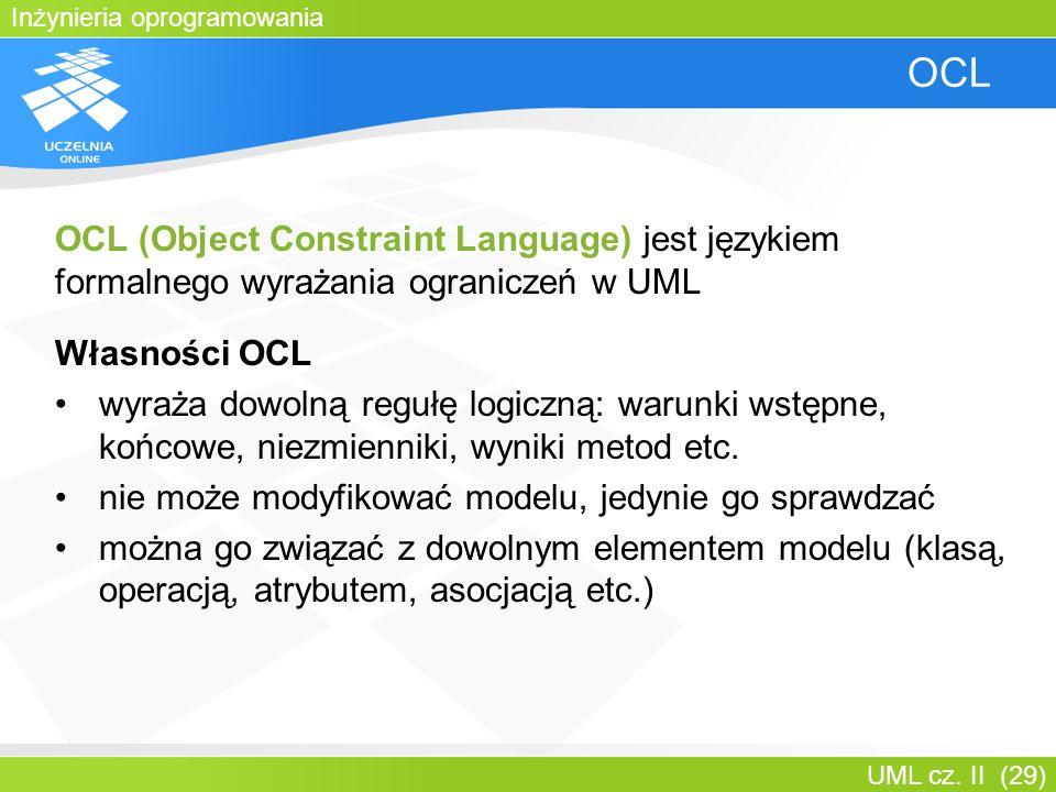 Inżynieria oprogramowania UML cz. II (29) OCL OCL (Object Constraint Language) jest językiem formalnego wyrażania ograniczeń w UML Własności OCL wyraż