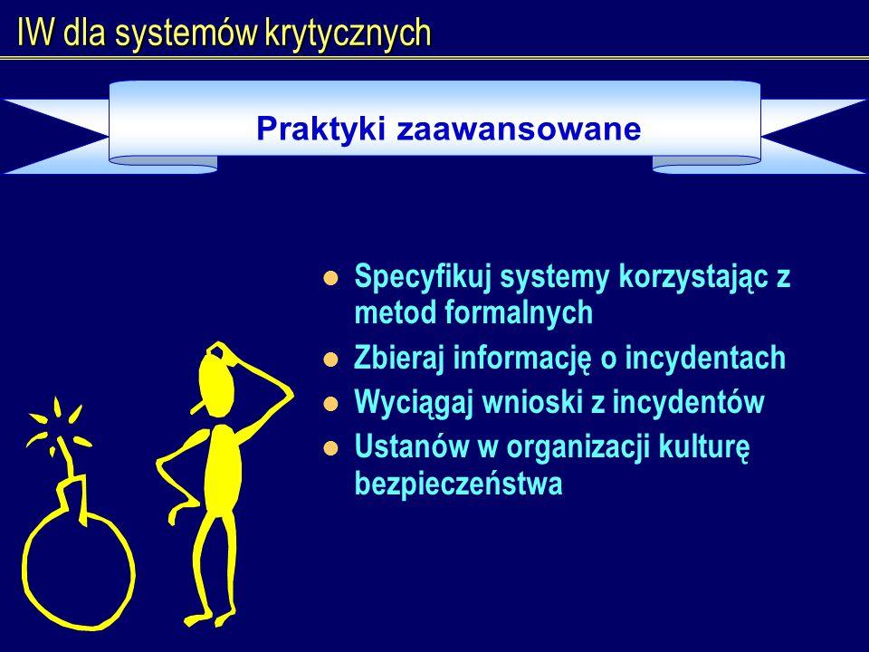 IW dla systemów krytycznych Praktyki zaawansowane Specyfikuj systemy korzystając z metod formalnych Zbieraj informację o incydentach Wyciągaj wnioski